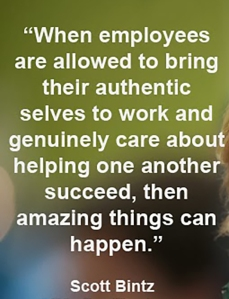 """When employees are allowed to bring their authentic selves to work and genuinely care about helping others succeed, then amazing things can happen"" — Scott Bintz"