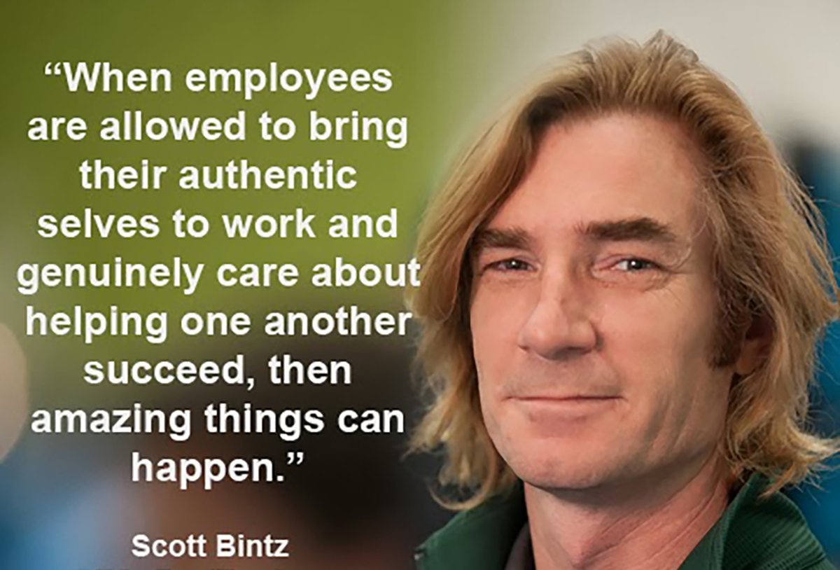 """""""When employees are allowed to bring their authentic selves to work and genuinely care about helping others succeed, then amazing things can happen"""" — Scott Bintz"""